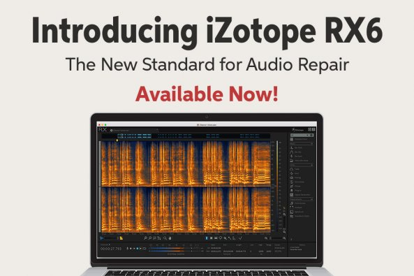 Introducing iZotope RX6 The New Standard for Audio Repair Available Now!
