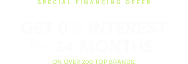 24 Months Special Financing On Over 200 Top Brands!